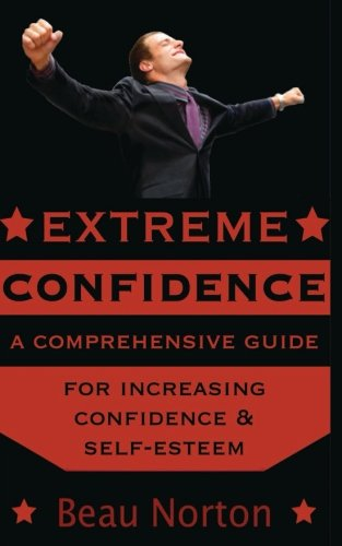 Extreme Confidence: A Comprehensive Guide for Increasing Self-Esteem and Confidence