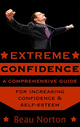 Extreme Confidence: A Comprehensive Guide for Increasing Self-Esteem and Confidence (How to Be Confident, Overcome Fear, Increase Self-Esteem, and Achieve Success In Everything You Do)