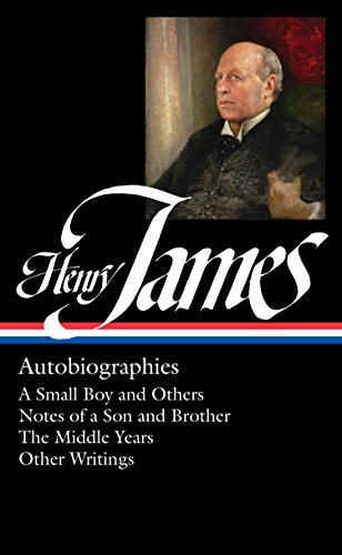Henry James: Autobiographies: A Small Boy and Others / Notes of a Son and Brother / The Middle Years / Other Writings: Library of America #274 (The Library of America)