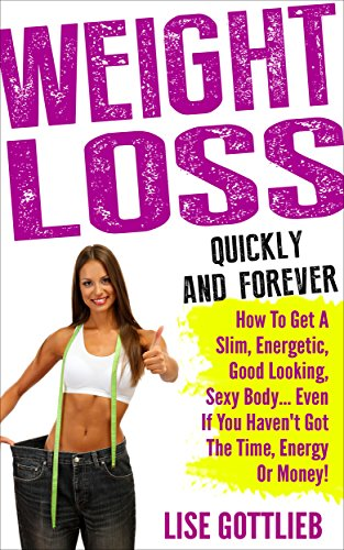 Weight Loss Quickly And Forever: How to get a slim, energetic, good looking, sexy body...  even if you haven't got the time, energy or money!: Superfoods, ... Series: Change your life in 7 steps Book 1)