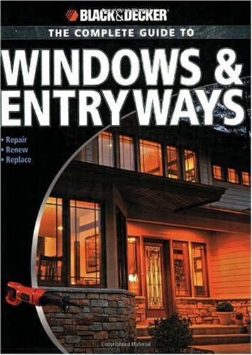 Black & Decker The Complete Guide to Windows & Entryways: Repair - Renew - Replace (Black & Decker Complete Guide)
