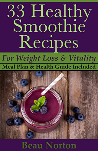 33 Healthy Smoothie Recipes for Weight Loss and Vitality: Delicious Smoothie Recipes, Fruit Smoothies, Green Smoothies, Superfood Smoothies, and More (7 Day Meal Plan & Health Guide Included)