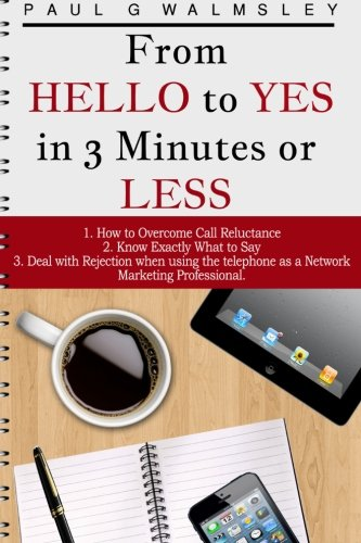 From HELLO To YES in 3 Minutes or LESS: How to Overcome Call Reluctance, Know Exactly What to Say and Deal with Rejection when using the telephone as a Network Marketing Professional