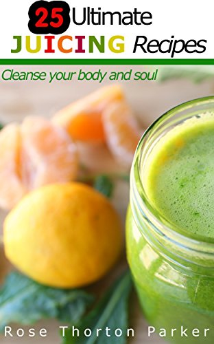 25 Ultimate Juicing Recipes: Cleanse your body and soul