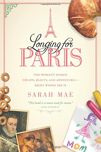 Longing for Paris: One Womans Search for Joy, Beauty and Adventure--Right Where She Is
