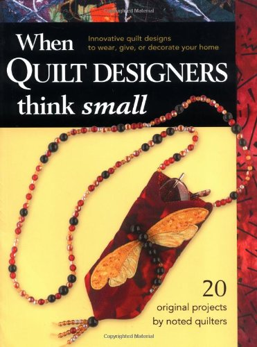 When Quilt Designers Think Small: Innovative Quilt Projects to Wear, Give, or Decorate Your Home