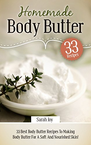 Body Butter: Homemade Body Butter - 33 BEST Body Butter Recipes To Making Body Butter For A Soft And Nourished Skin!: Proven Homemade Recipes To Making ... Skin (Homemade Body Butter Recipes Book 1)