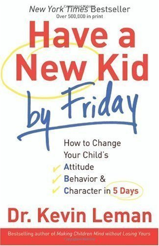 Have a New Kid by Friday: How to Change Your Child's Attitude, Behavior & Character in 5 Days By Dr. Kevin Leman