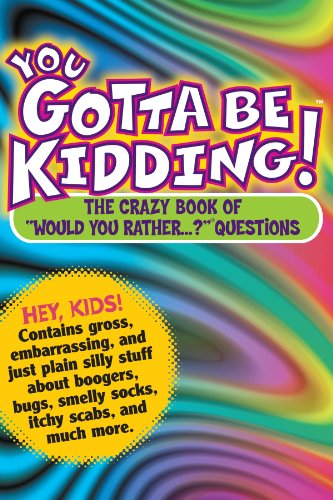 You Gotta be Kidding! The Crazy Book of Would you Rather Questions