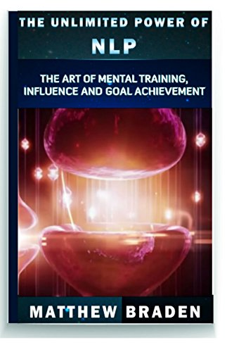 NLP: The Unlimited Power of NLP: The Art of Mental Training, Influence and Goal Achievement (NLP techniques, NLP confidence, NLP leadership) (Neuro-Linguistic Programming)
