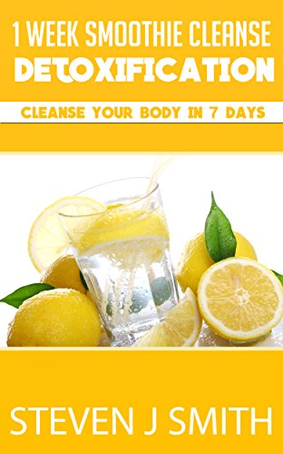 1 Week Smoothie Cleanse / Detoxification: Cleanse Your Body In 7 Days (Therapy and Treatments Book 3)