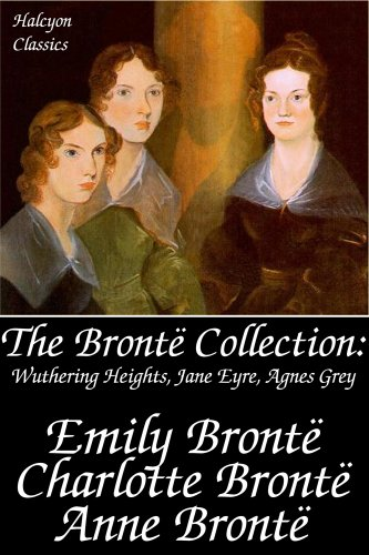 The Brontë Collection: Wuthering Heights, Jane Eyre, Agnes Grey (Unexpurgated Edition) (Halcyon Classics)