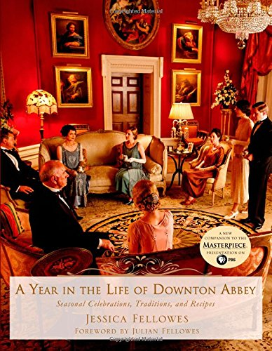A Year in the Life of Downton Abbey: Seasonal Celebrations, Traditions, and Recipes